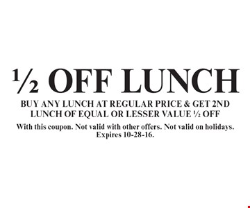 1/2 off lunch. Buy any lunch at regular price & get 2nd lunch of equal or lesser value 1/2 off. With this coupon. Not valid with other offers. Not valid on holidays. Expires 10-28-16.