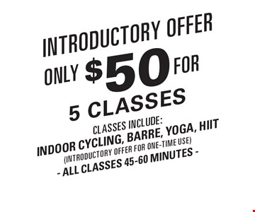 Introductory offer. Only $50 for 5 classes. Classes include: Indoor cycling, barre, yoga, HIIT (introductory offer for one-time use) All classes 45-60 minutes