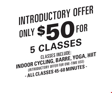Introductory Offer. Only $50 for 5 classes . Classes include: Indoor cycling, barre, yoga, HIIT (introductory offer for one-time use). All classes 45-60 minutes.