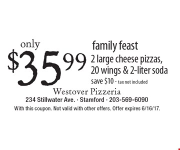 Family Feast. Only $35.99 2 large cheese pizzas, 20 wings & 2-liter soda save $10 - tax not included. With this coupon. Not valid with other offers. Offer expires 6/16/17.