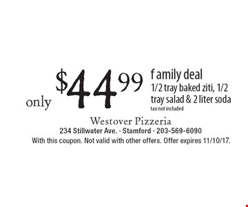 family deal Only $44.99 1/2 tray baked ziti, 1/2 tray salad & 2 liter soda tax not included. With this coupon. Not valid with other offers. Offer expires 11/10/17.