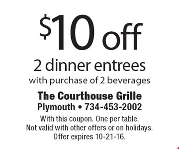 $10 off 2 dinner entrees with purchase of 2 beverages. With this coupon. One per table. Not valid with other offers or on holidays. Offer expires 10-21-16.