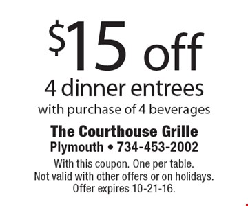 $15 off 4 dinner entrees with purchase of 4 beverages. With this coupon. One per table. Not valid with other offers or on holidays. Offer expires 10-21-16.