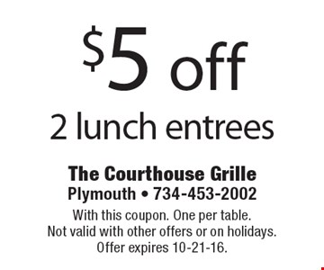 $5 off 2 lunch entrees. With this coupon. One per table. Not valid with other offers or on holidays. Offer expires 10-21-16.