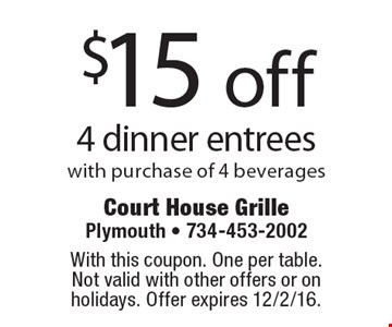 $15 off 4 dinner entrees with purchase of 4 beverages. With this coupon. One per table. Not valid with other offers or on holidays. Offer expires 12/2/16.