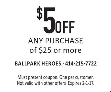 $5 OFF ANY PURCHASE of $25 or more. Must present coupon. One per customer. Not valid with other offersExpires 2-1-17.