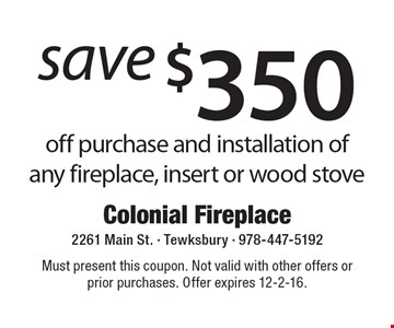 save $350 off purchase and installation of any fireplace, insert or wood stove. Must present this coupon. Not valid with other offers or prior purchases. Offer expires 12-2-16.