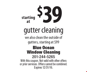 Starting at $39 gutter cleaning. We also clean the outside of gutters, starting at $99. With this coupon. Not valid with other offers or prior services. Offers cannot be combined. Expires 12/31/16.