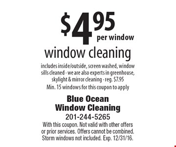 $4.95 per window, window cleaning. Includes inside/outside, screen washed, window sills cleaned. We are also experts in greenhouse, skylight & mirror cleaning, reg. $7.95. Min. 15 windows for this coupon to apply. With this coupon. Not valid with other offers or prior services. Offers cannot be combined. Storm windows not included. Exp. 12/31/16.