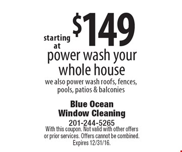 Starting at $149 power wash your whole house. We also power wash roofs, fences, pools, patios & balconies. With this coupon. Not valid with other offers or prior services. Offers cannot be combined. Expires 12/31/16.
