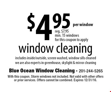 $4.95 window cleaning. Includes inside/outside, screen washed, window sills cleaned. We are also experts in greenhouse, skylight & mirror cleaning. With this coupon. Storm windows not included. Not valid with other offers or prior services. Offers cannot be combined. Expires 12/31/16.