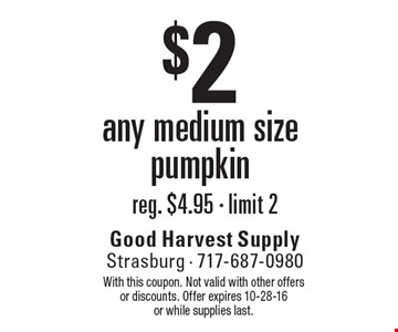 $2 any medium size pumpkin. With this coupon. Not valid with other offers or discounts. Offer expires 10-28-16 or while supplies last.