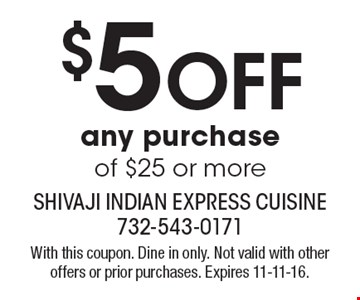 $5 Off any purchase of $25 or more. With this coupon. Dine in only. Not valid with other offers or prior purchases. Expires 11-11-16.