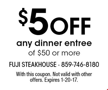$5 Off any dinner entree of $50 or more. With this coupon. Not valid with other offers. Expires 1-20-17.