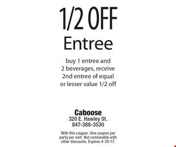 1/2 off Entree. Buy 1 entree and 2 beverages, receive 2nd entree of equal or lesser value 1/2 off. With this coupon. One coupon per party per visit. Not combinable with other discounts. Expires 4-30-17.