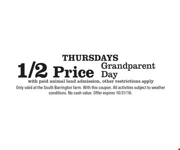 Thursdays. 1/2 Price Grandparent Day with paid animal land admission, other restrictions apply. Only valid at the South Barrington farm. With this coupon. All activities subject to weather conditions. No cash value. Offer expires 10/31/16.