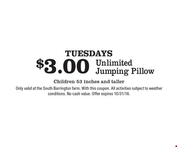 Tuesdays. $3.00 Unlimited Jumping Pillow Children 53 inches and taller. Only valid at the South Barrington farm. With this coupon. All activities subject to weather conditions. No cash value. Offer expires 10/31/16.