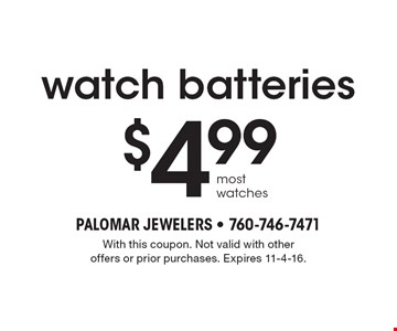 $4.99 watch batteries. Most watches. With this coupon. Not valid with other offers or prior purchases. Expires 11-4-16.