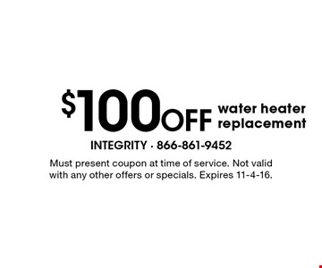 $100 off water heater replacement. Must present coupon at time of service. Not valid with any other offers or specials. Expires 11-4-16.