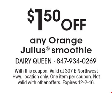$1.50 Off any Orange Julius smoothie. With this coupon. Valid at 307 E Northwest Hwy. location only. One item per coupon. Not valid with other offers. Expires 12-2-16.