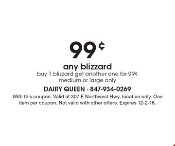 99¢ any blizzard. Buy 1 blizzard get another one for 99¢ medium or large only. With this coupon. Valid at 307 E Northwest Hwy. location only. One item per coupon. Not valid with other offers. Expires 12-2-16.