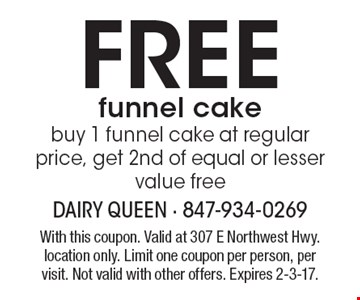 Free funnel cake. Buy 1 funnel cake at regular price, get 2nd of equal or lesser value free. With this coupon. Valid at 307 E Northwest Hwy. location only. Limit one coupon per person, per visit. Not valid with other offers. Expires 2-3-17.