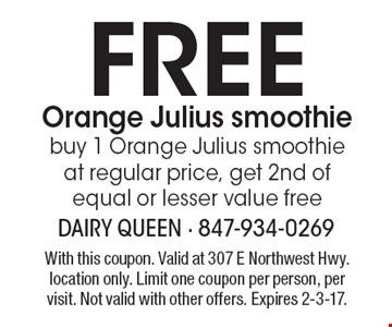 Free Orange Julius smoothie. Buy 1 Orange Julius smoothie at regular price, get 2nd of equal or lesser value free. With this coupon. Valid at 307 E Northwest Hwy. location only. Limit one coupon per person, per visit. Not valid with other offers. Expires 2-3-17.