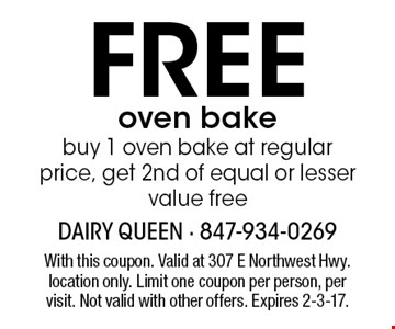 free oven bakebuy 1 oven bake at regular price, get 2nd of equal or lesser value free. With this coupon. Valid at 307 E Northwest Hwy. location only. Limit one coupon per person, per visit. Not valid with other offers. Expires 2-3-17.