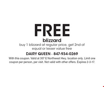 Free blizzard. Buy 1 blizzard at regular price, get 2nd of equal or lesser value free. With this coupon. Valid at 307 E Northwest Hwy. location only. Limit one coupon per person, per visit. Not valid with other offers. Expires 2-3-17.