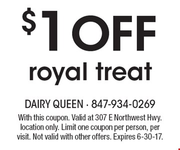 $1off royal treat. With this coupon. Valid at 307 E Northwest Hwy. location only. Limit one coupon per person, per visit. Not valid with other offers. Expires 6-30-17.