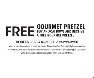 FREE gourmet pretzel. Buy an Acai Bowl and receive a free gourmet pretzel Must present coupon at time of purchase. No cash value. Not valid if photocopied or reproduced. Not valid with any other coupons or discounts. One coupon per customer. Valid at Rancho and Mission Valley only. Expires 11/4/16.