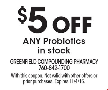 $5 Off ANY Probiotics in stock. With this coupon. Not valid with other offers or prior purchases. Expires 11/4/16.