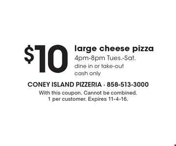 $10 large cheese pizza. 4pm-8pm Tues.-Sat. Dine in or take-out. Cash only. With this coupon. Cannot be combined. 1 per customer. Expires 11-4-16.