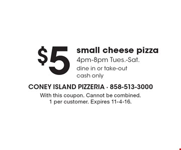 $5 small cheese pizza. 4pm-8pm Tues.-Sat. Dine in or take-out. Cash only. With this coupon. Cannot be combined. 1 per customer. Expires 11-4-16.