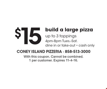 $15 build a large pizza up to 3 toppings. 4pm-8pm Tues.-Sat. Dine in or take-out. Cash only. With this coupon. Cannot be combined. 1 per customer. Expires 11-4-16.