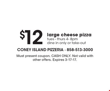 $12 large cheese pizza, tues - thurs, 4-8pm dine in only or take-out. Must present coupon. CASH ONLY. Not valid with other offers. Expires 3-17-17.