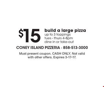 $15 build a large pizza, up to 3 toppings, tues - thurs, 4-8pm, dine in or take-out. Must present coupon. CASH ONLY. Not valid with other offers. Expires 3-17-17.