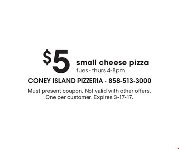 $5 small cheese pizza, tues - thurs, 4-8pm. Must present coupon. Not valid with other offers. One per customer. Expires 3-17-17.