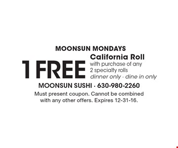 Moonsun Mondays 1 Free California Roll with purchase of any 2 specialty rolls dinner only, dine in only. Must present coupon. Cannot be combined with any other offers. Expires 12-31-16.