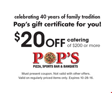 Celebrating 40 years of family tradition Pop's gift certificate for you! $20 Off catering of $200 or more. Must present coupon. Not valid with other offers. Valid on regularly priced items only. Expires 10-28-16.