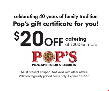 celebrating 40 years of family tradition Pop's gift certificate for you! $20 Off catering order of $200 or more. Must present coupon. Not valid with other offers. Valid on regularly priced items only. Expires 12-2-16.
