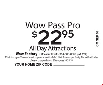 $22.95 Wow Pass Pro All Day Attractions. With this coupon. Video/redemption games are not included. Limit 1 coupon per family. Not valid with other offers or prior purchases. Offer expires 10/28/16.