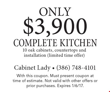 ONLy $3,900 COMPLETE KITCHEN 10 oak cabinets, countertops and installation (limited time offer). With this coupon. Must present coupon at time of estimate. Not valid with other offers or prior purchases. Expires 1/6/17.