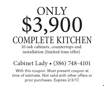 Only $3,900 COMPLETE KITCHEN. 10 oak cabinets, countertops and installation (limited time offer). With this coupon. Must present coupon at time of estimate. Not valid with other offers or prior purchases. Expires 2/3/17.