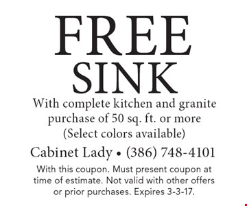FREE Sink with complete kitchen and granite purchase of 50 sq. ft. or more (select colors available). With this coupon. Must present coupon at time of estimate. Not valid with other offers or prior purchases. Expires 3-3-17.