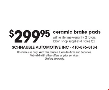 $299.95 ceramic brake pads with a lifetime warranty, 2 rotors, labor, shop supplies & sales tax. One time use only. With this coupon. Excludes tires and batteries. Not valid with other offers or prior services. Limited time only.