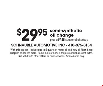 $29.95 semi-synthetic oil change plus a FREE seasonal checkup. With this coupon. Includes up to 5 quarts of motor oil and new oil filter. Shop supplies and taxes extra. Some makes/models require special oil, cost extra. Not valid with other offers or prior services. Limited time only.