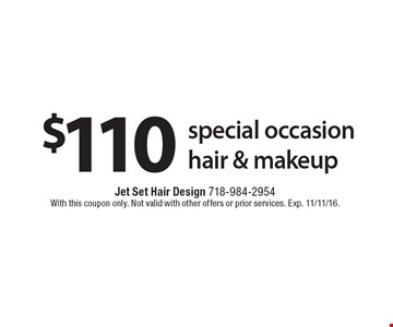 $110 special occasion hair & makeup. With this coupon only. Not valid with other offers or prior services. Exp. 11/11/16.