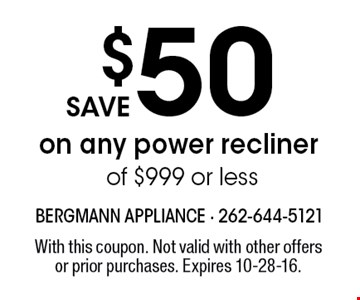 save $50 on any power recliner of $999 or less. With this coupon. Not valid with other offers or prior purchases. Expires 10-28-16.