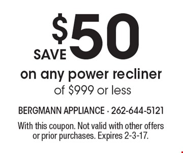 Save $50 on any power recliner of $999 or less. With this coupon. Not valid with other offers or prior purchases. Expires 2-3-17.